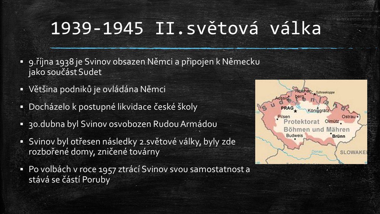 1939-1945 II.světová válka  9.října 1938 je Svinov obsazen Němci a připojen k Německu jako součást Sudet  Většina podniků je ovládána Němci  Docház