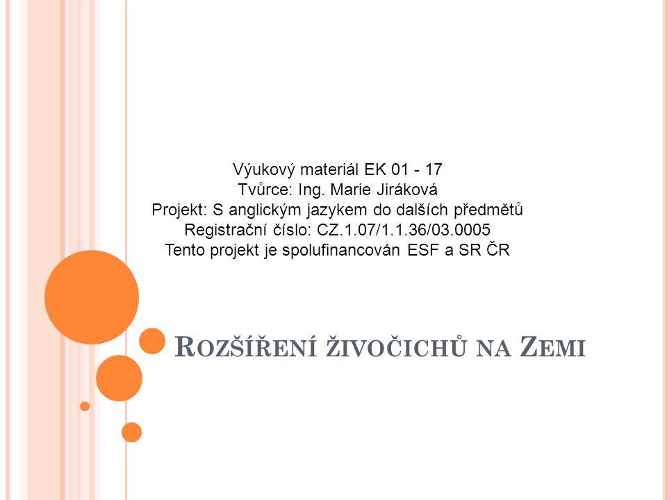 R OZŠÍŘENÍ ŽIVOČICHŮ NA Z EMI Výukový materiál EK 01 - 17 Tvůrce: Ing. Marie Jiráková Projekt: S anglickým jazykem do dalších předmětů Registrační čís