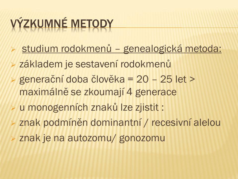  studium rodokmenů – genealogická metoda:  základem je sestavení rodokmenů  generační doba člověka = 20 – 25 let > maximálně se zkoumají 4 generace  u monogenních znaků lze zjistit :  znak podmíněn dominantní / recesivní alelou  znak je na autozomu/ gonozomu