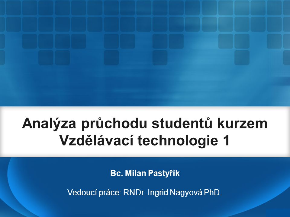 Analýza průchodu studentů kurzem Vzdělávací technologie 1 Bc. Milan Pastyřík Vedoucí práce: RNDr. Ingrid Nagyová PhD.