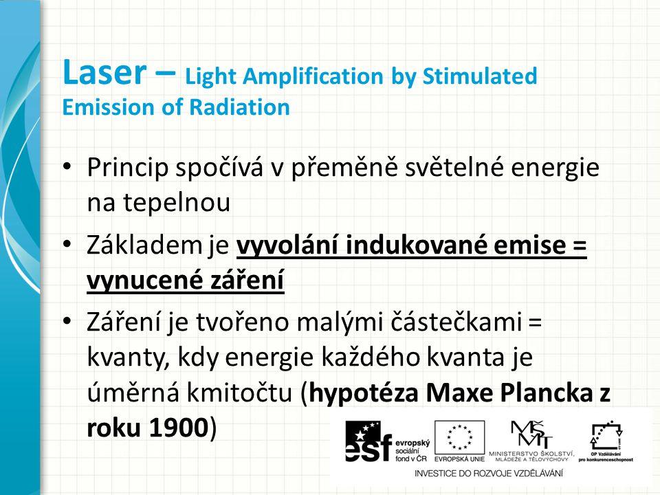 Princip spočívá v přeměně světelné energie na tepelnou Základem je vyvolání indukované emise = vynucené záření Záření je tvořeno malými částečkami = kvanty, kdy energie každého kvanta je úměrná kmitočtu (hypotéza Maxe Plancka z roku 1900) Laser – Light Amplification by Stimulated Emission of Radiation