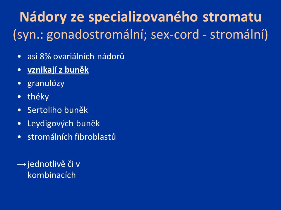 Nádory ze specializovaného stromatu (syn.: gonadostromální; sex-cord - stromální) asi 8% ovariálních nádorů vznikají z buněk granulózy théky Sertoliho buněk Leydigových buněk stromálních fibroblastů → jednotlivě či v kombinacích