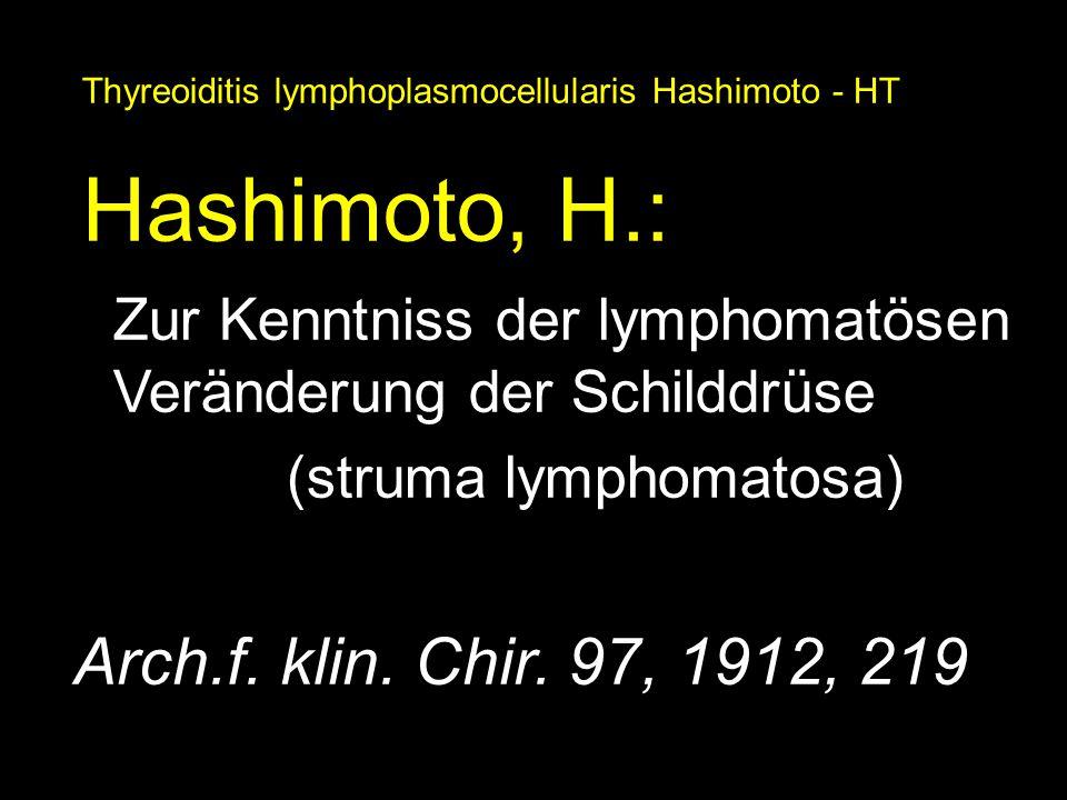 Thyreoiditis lymphoplasmocellularis Hashimoto - HT Hashimoto, H.: Zur Kenntniss der lymphomatösen Veränderung der Schilddrüse (struma lymphomatosa) Ar