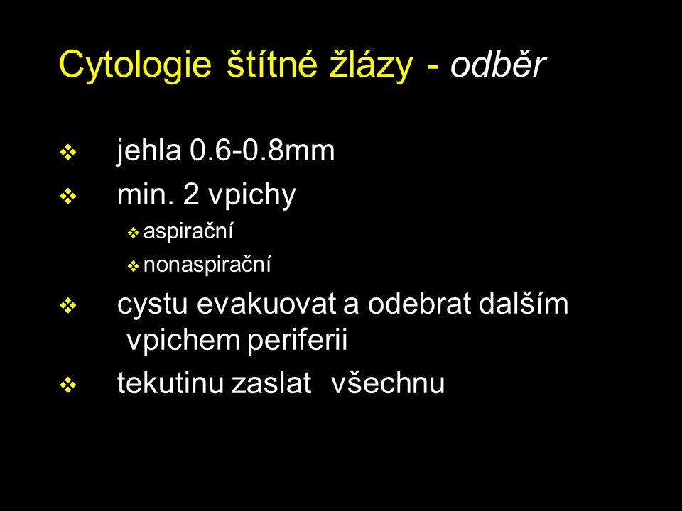 Cytologie štítné žlázy - odběr  jehla 0.6-0.8mm  min. 2 vpichy  aspirační  nonaspirační  cystu evakuovat a odebrat dalším vpichem periferii  tek