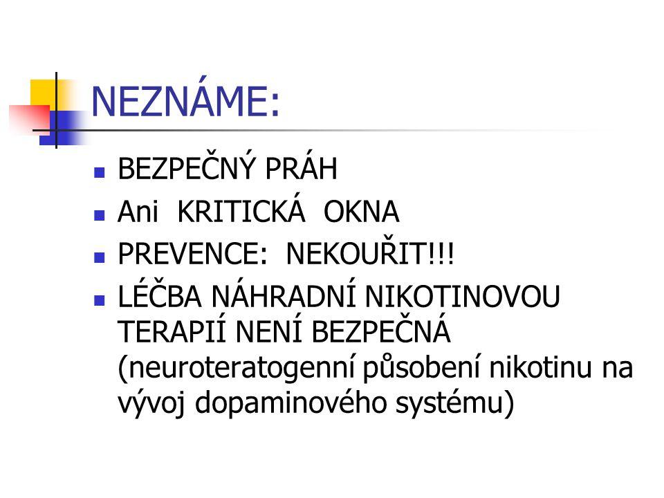 NEZNÁME: BEZPEČNÝ PRÁH Ani KRITICKÁ OKNA PREVENCE: NEKOUŘIT!!! LÉČBA NÁHRADNÍ NIKOTINOVOU TERAPIÍ NENÍ BEZPEČNÁ (neuroteratogenní působení nikotinu na