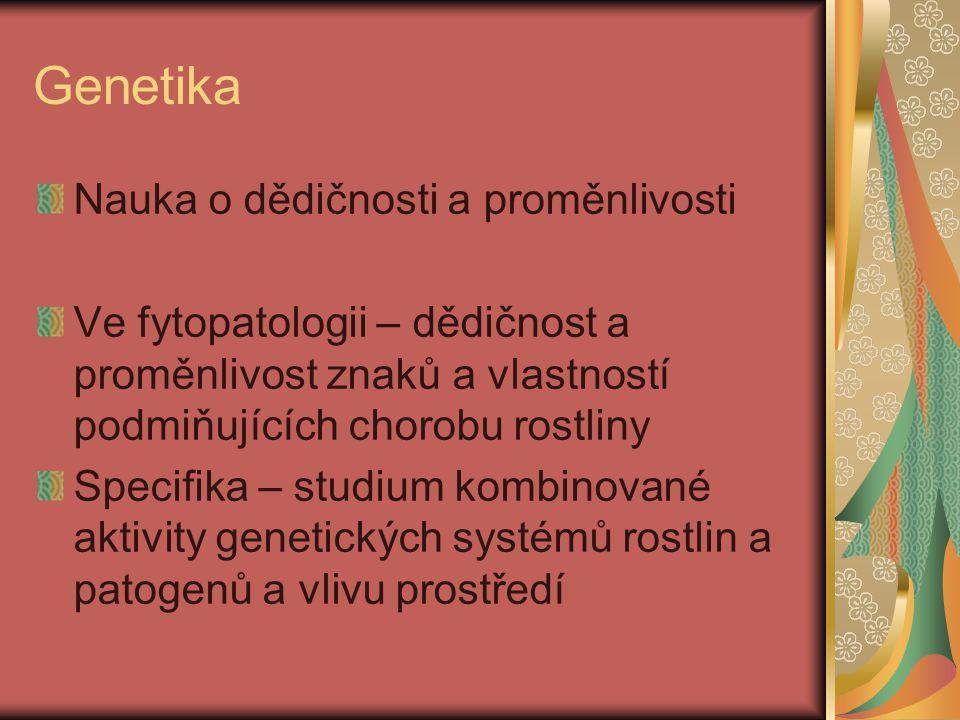 Genetika Nauka o dědičnosti a proměnlivosti Ve fytopatologii – dědičnost a proměnlivost znaků a vlastností podmiňujících chorobu rostliny Specifika – studium kombinované aktivity genetických systémů rostlin a patogenů a vlivu prostředí