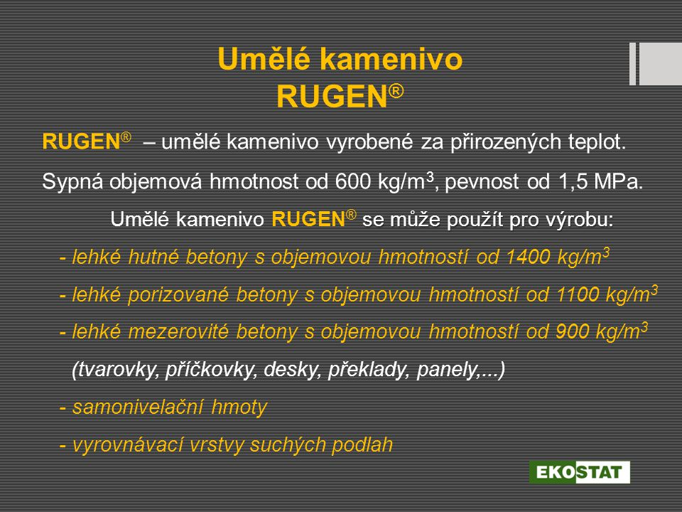 se může použít pro výrobu: RUGEN ® – umělé kamenivo vyrobené za přirozených teplot. Sypná objemová hmotnost od 600 kg/m 3, pevnost od 1,5 MPa. Umělé k