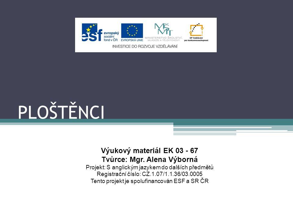 PLOŠTĚNCI Výukový materiál EK 03 - 67 Tvůrce: Mgr. Alena Výborná Projekt: S anglickým jazykem do dalších předmětů Registrační číslo: CZ.1.07/1.1.36/03