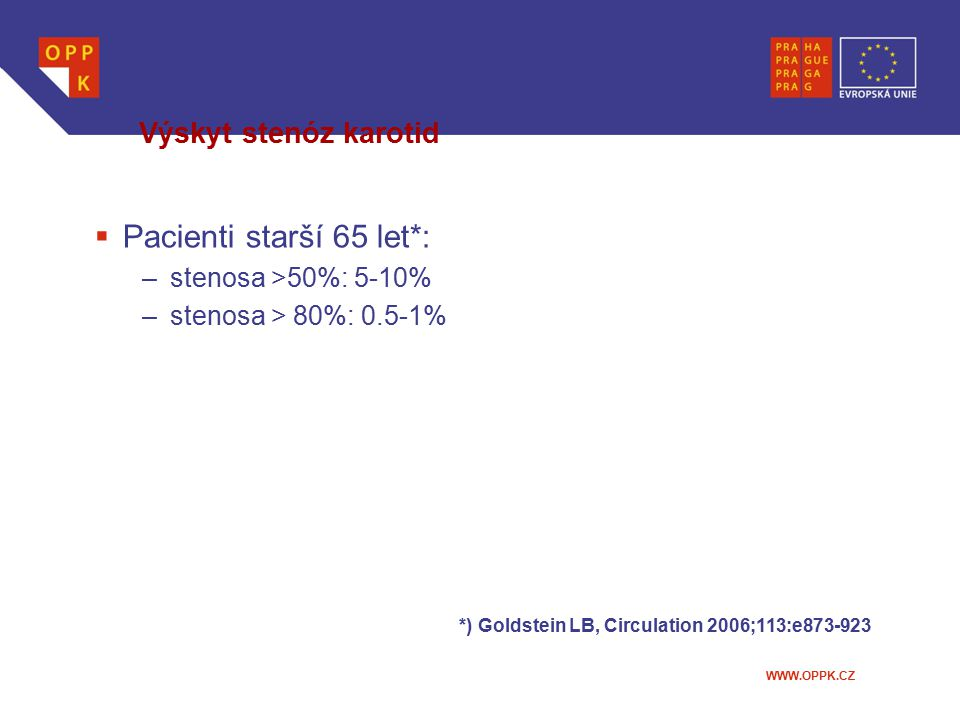 WWW.OPPK.CZ Výskyt stenóz karotid  Pacienti starší 65 let*: –stenosa >50%: 5-10% –stenosa > 80%: 0.5-1% *) Goldstein LB, Circulation 2006;113:e873-92