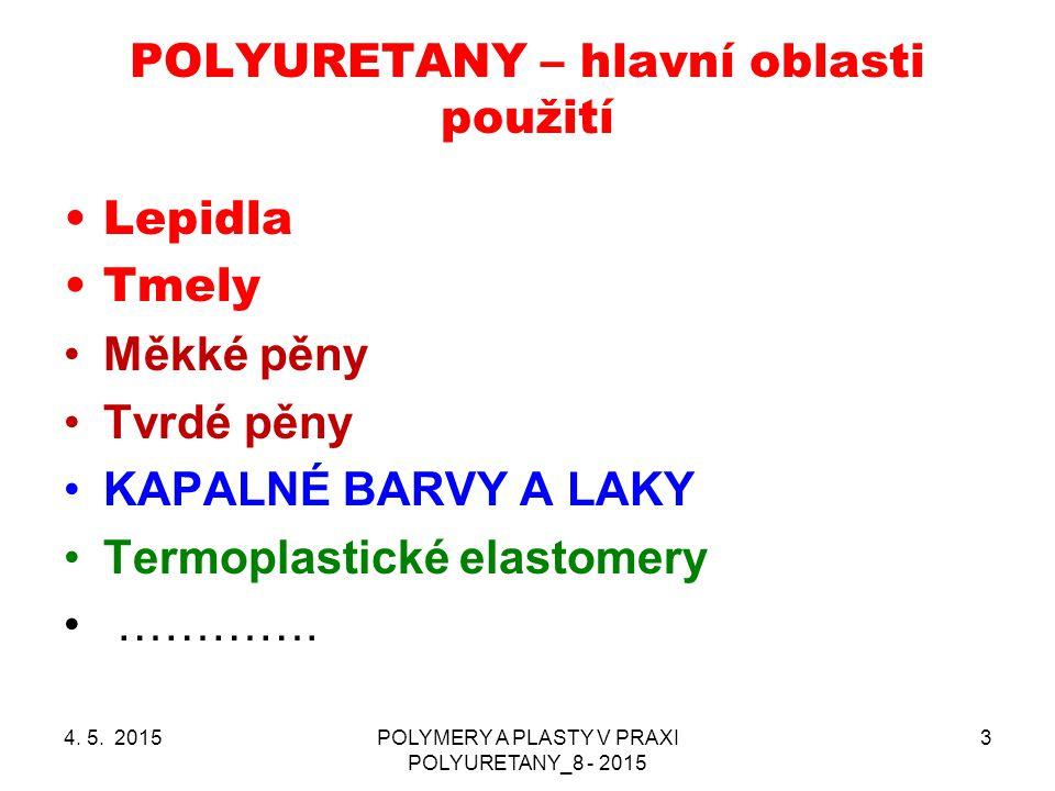 POLYURETANY – hlavní oblasti použití 4. 5. 2015POLYMERY A PLASTY V PRAXI POLYURETANY_8 - 2015 3 Lepidla Tmely Měkké pěny Tvrdé pěny KAPALNÉ BARVY A LA
