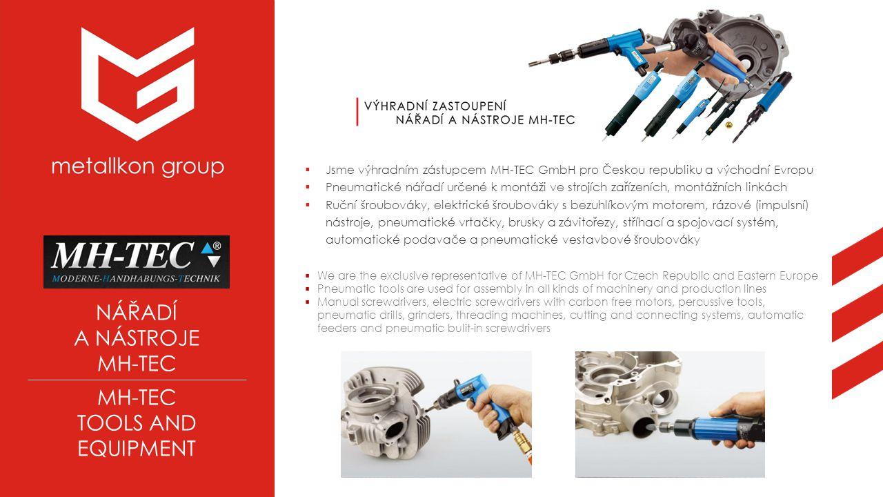 NÁŘADÍ A NÁSTROJE MH-TEC TOOLS AND EQUIPMENT  Jsme výhradním zástupcem MH-TEC GmbH pro Českou republiku a východní Evropu  Pneumatické nářadí určené k montáži ve strojích zařízeních, montážních linkách  Ruční šroubováky, elektrické šroubováky s bezuhlíkovým motorem, rázové (impulsní) nástroje, pneumatické vrtačky, brusky a závitořezy, stříhací a spojovací systém, automatické podavače a pneumatické vestavbové šroubováky  We are the exclusive representative of MH-TEC GmbH for Czech Republic and Eastern Europe  Pneumatic tools are used for assembly in all kinds of machinery and production lines  Manual screwdrivers, electric screwdrivers with carbon free motors, percussive tools, pneumatic drills, grinders, threading machines, cutting and connecting systems, automatic feeders and pneumatic bulit-in screwdrivers