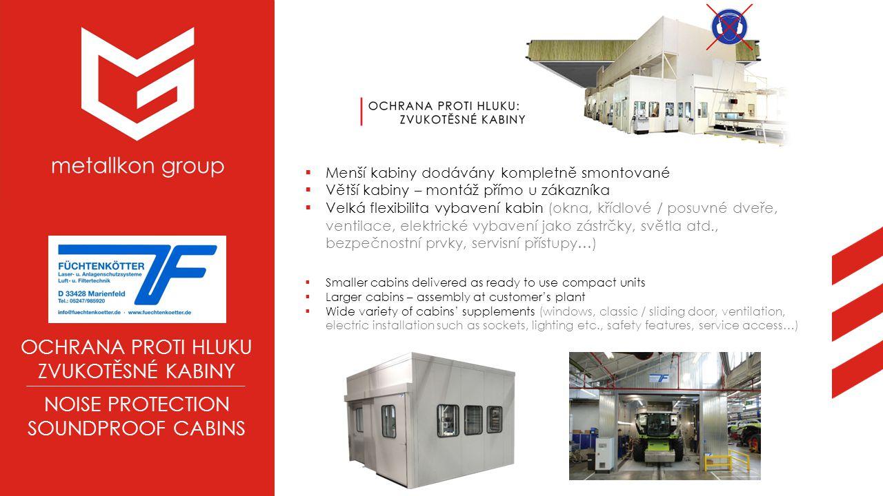OCHRANA PROTI HLUKU ZVUKOTĚSNÉ KABINY NOISE PROTECTION SOUNDPROOF CABINS  Menší kabiny dodávány kompletně smontované  Větší kabiny – montáž přímo u zákazníka  Velká flexibilita vybavení kabin (okna, křídlové / posuvné dveře, ventilace, elektrické vybavení jako zástrčky, světla atd., bezpečnostní prvky, servisní přístupy…)  Smaller cabins delivered as ready to use compact units  Larger cabins – assembly at customer's plant  Wide variety of cabins' supplements (windows, classic / sliding door, ventilation, electric installation such as sockets, lighting etc., safety features, service access…)