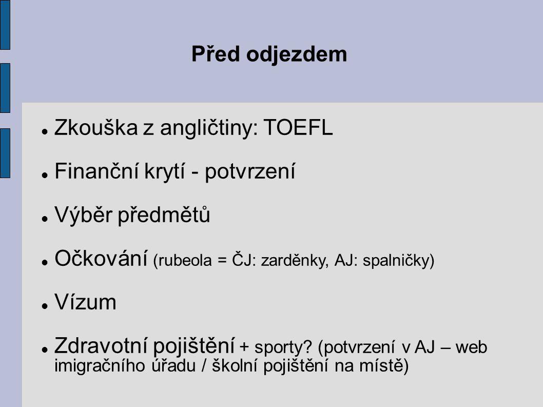 Před odjezdem Zkouška z angličtiny: TOEFL Finanční krytí - potvrzení Výběr předmětů Očkování (rubeola = ČJ: zarděnky, AJ: spalničky) Vízum Zdravotní pojištění + sporty.
