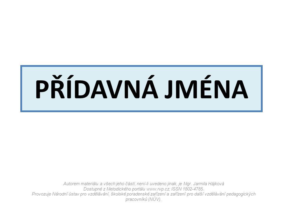 PŘÍDAVNÁ JMÉNA Autorem materiálu a všech jeho částí, není-li uvedeno jinak, je Mgr. Jarmila Hájková Dostupné z Metodického portálu www.rvp.cz; ISSN 18