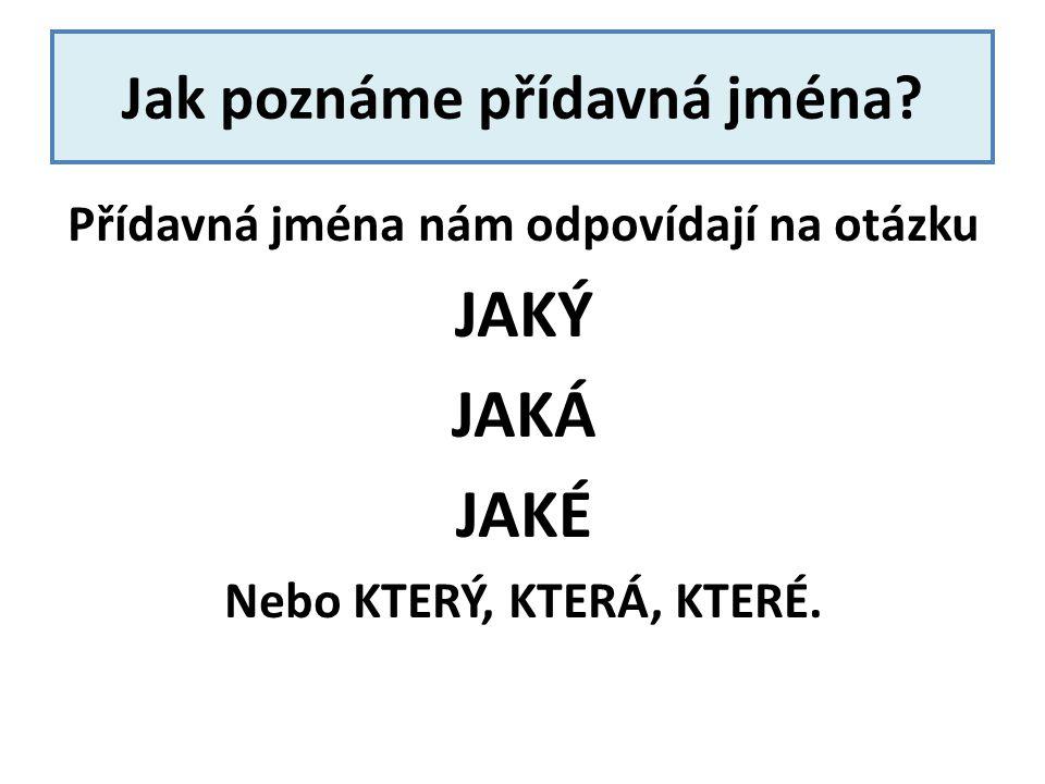 Jak poznáme přídavná jména? Přídavná jména nám odpovídají na otázku JAKÝ JAKÁ JAKÉ Nebo KTERÝ, KTERÁ, KTERÉ.