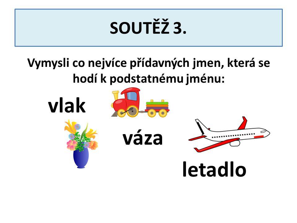 SOUTĚŽ 3. Vymysli co nejvíce přídavných jmen, která se hodí k podstatnému jménu: vlak váza letadlo