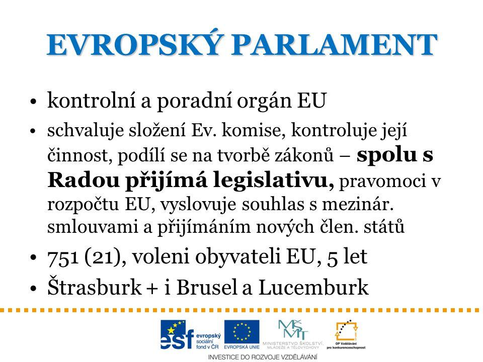EVROPSKÝ PARLAMENT kontrolní a poradní orgán EU schvaluje složení Ev. komise, kontroluje její činnost, podílí se na tvorbě zákonů – spolu s Radou přij