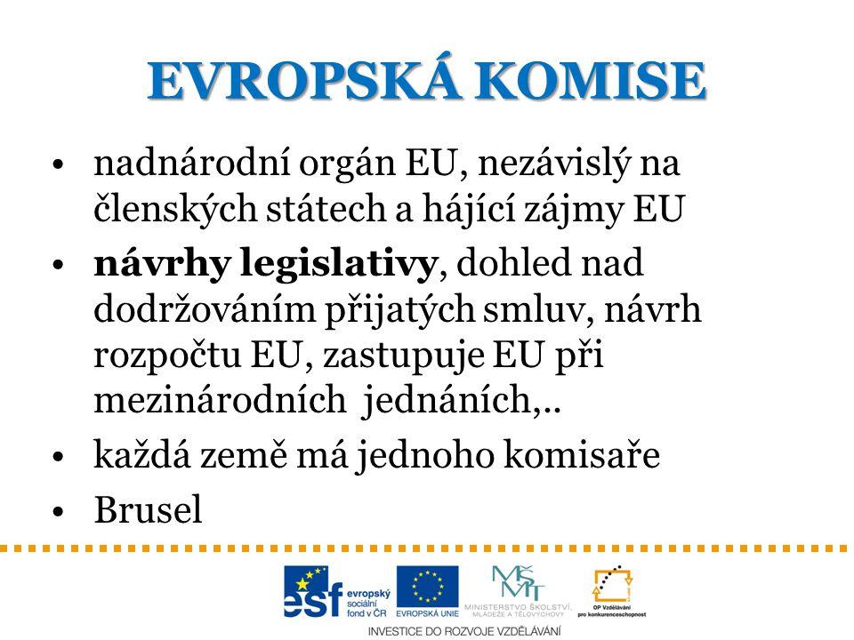EVROPSKÁ KOMISE nadnárodní orgán EU, nezávislý na členských státech a hájící zájmy EU návrhy legislativy, dohled nad dodržováním přijatých smluv, návr