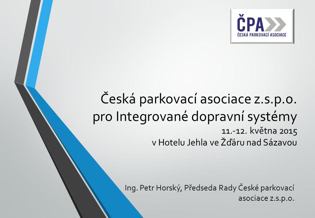 Česká parkovací asociace z.s.p.o. pro Integrované dopravní systémy 11.-12. května 2015 v Hotelu Jehla ve Žďáru nad Sázavou Ing. Petr Horský, Předseda