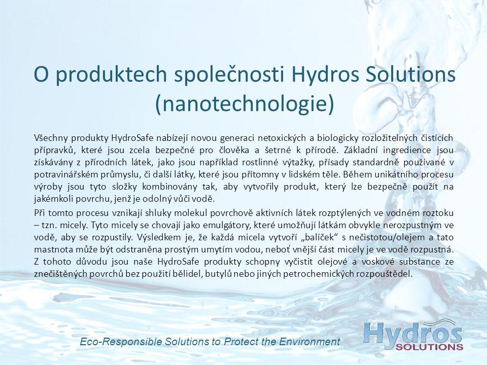 O produktech společnosti Hydros Solutions (nanotechnologie) Všechny produkty HydroSafe nabízejí novou generaci netoxických a biologicky rozložitelných čistících přípravků, které jsou zcela bezpečné pro člověka a šetrné k přírodě.