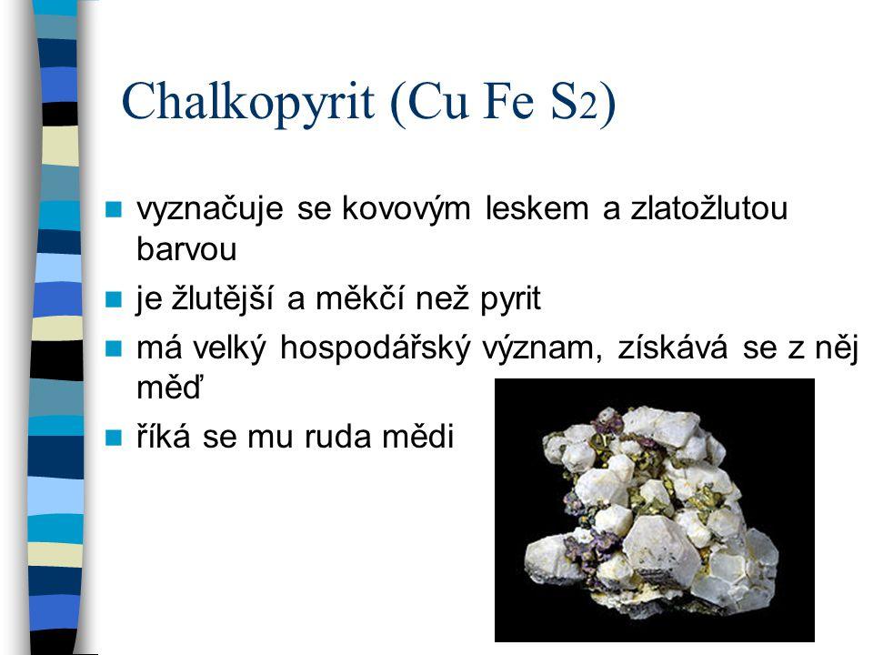 Chalkopyrit (Cu Fe S 2 ) vyznačuje se kovovým leskem a zlatožlutou barvou je žlutější a měkčí než pyrit má velký hospodářský význam, získává se z něj