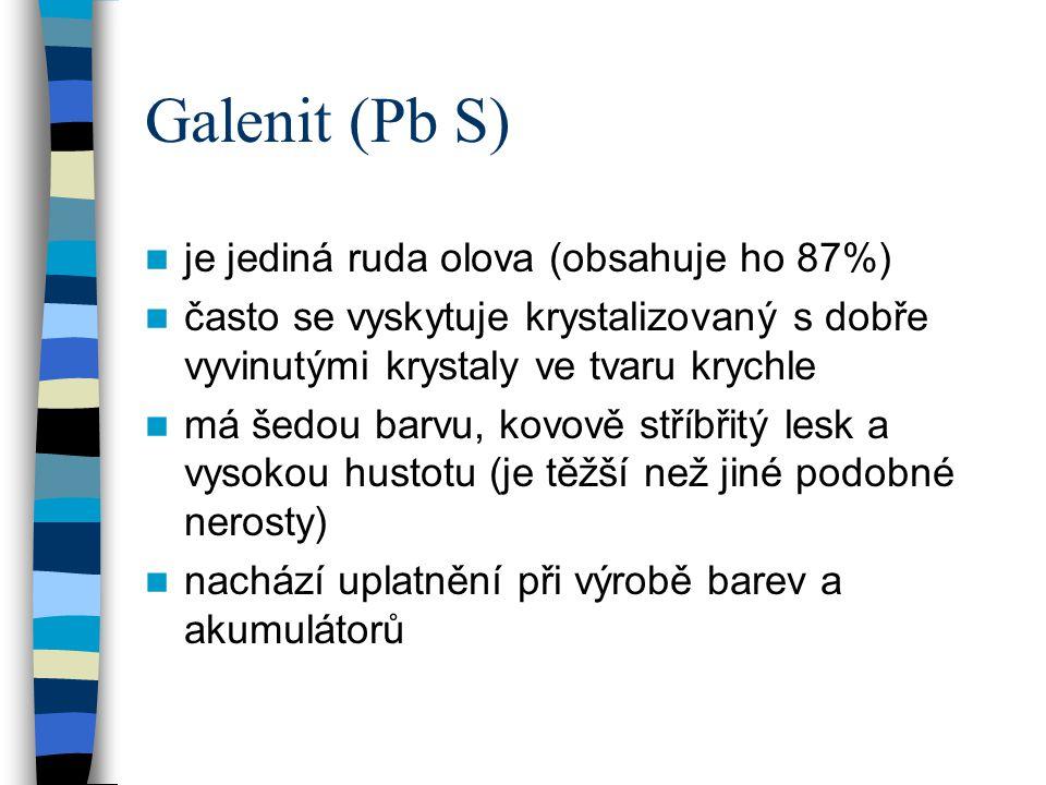 Galenit (Pb S) je jediná ruda olova (obsahuje ho 87%) často se vyskytuje krystalizovaný s dobře vyvinutými krystaly ve tvaru krychle má šedou barvu, k