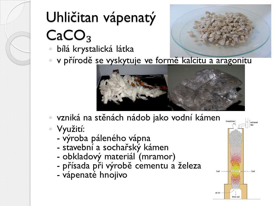 Uhličitan vápenatý CaCO ₃ bílá krystalická látka v přírodě se vyskytuje ve formě kalcitu a aragonitu vzniká na stěnách nádob jako vodní kámen Využití: