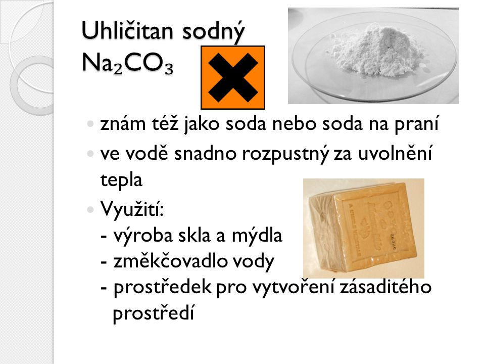 Uhličitan sodný Na ₂ CO ₃ znám též jako soda nebo soda na praní ve vodě snadno rozpustný za uvolnění tepla Využití: - výroba skla a mýdla - změkčovadl