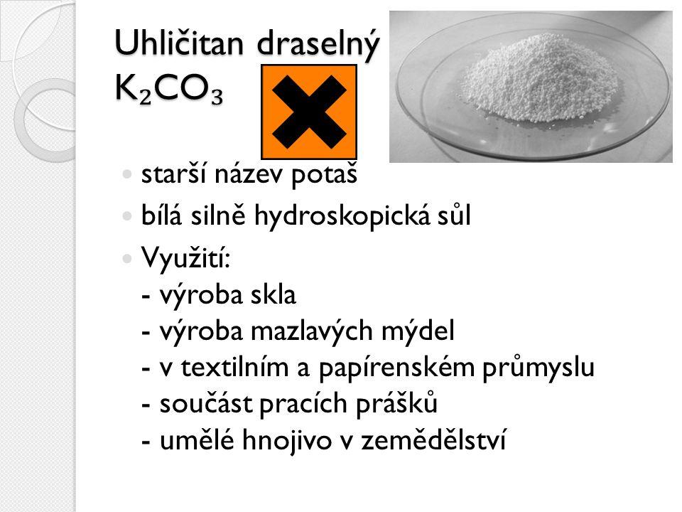 Uhličitan draselný K ₂ CO ₃ starší název potaš bílá silně hydroskopická sůl Využití: - výroba skla - výroba mazlavých mýdel - v textilním a papírenské