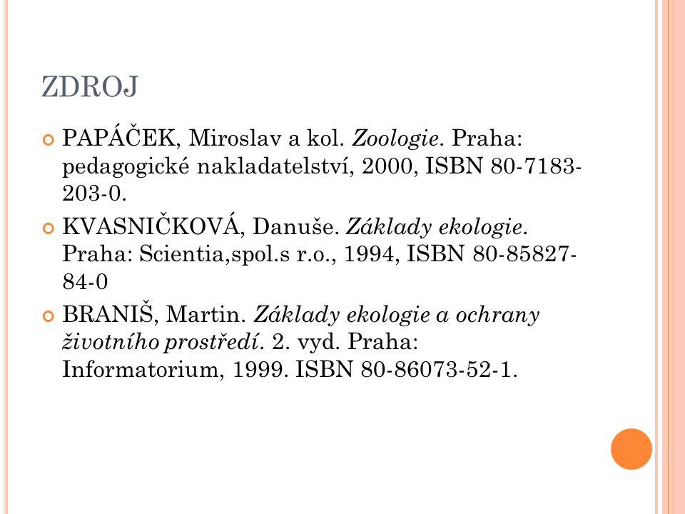 ZDROJ PAPÁČEK, Miroslav a kol. Zoologie. Praha: pedagogické nakladatelství, 2000, ISBN 80-7183- 203-0. KVASNIČKOVÁ, Danuše. Základy ekologie. Praha: S