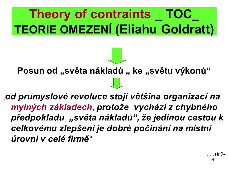 """4 Theory of contraints _ TOC_ TEORIE OMEZENÍ (Eliahu Goldratt) Posun od """"světa nákladů """" ke """"světu výkonů """" od průmyslové revoluce stojí většina organizací na mylných základech, protože vychází z chybného předpokladu """"světa nákladů , že jedinou cestou k celkovému zlepšení je dobré počínání na místní úrovni v celé firmě ……str.34"""