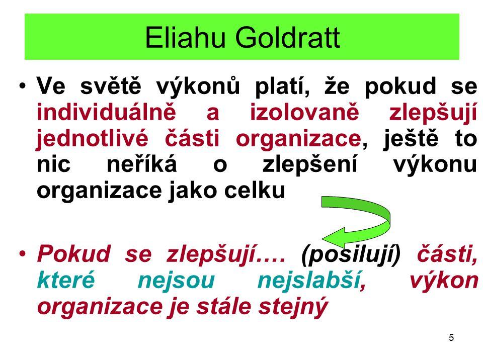 5 Eliahu Goldratt Ve světě výkonů platí, že pokud se individuálně a izolovaně zlepšují jednotlivé části organizace, ještě to nic neříká o zlepšení výkonu organizace jako celku Pokud se zlepšují….