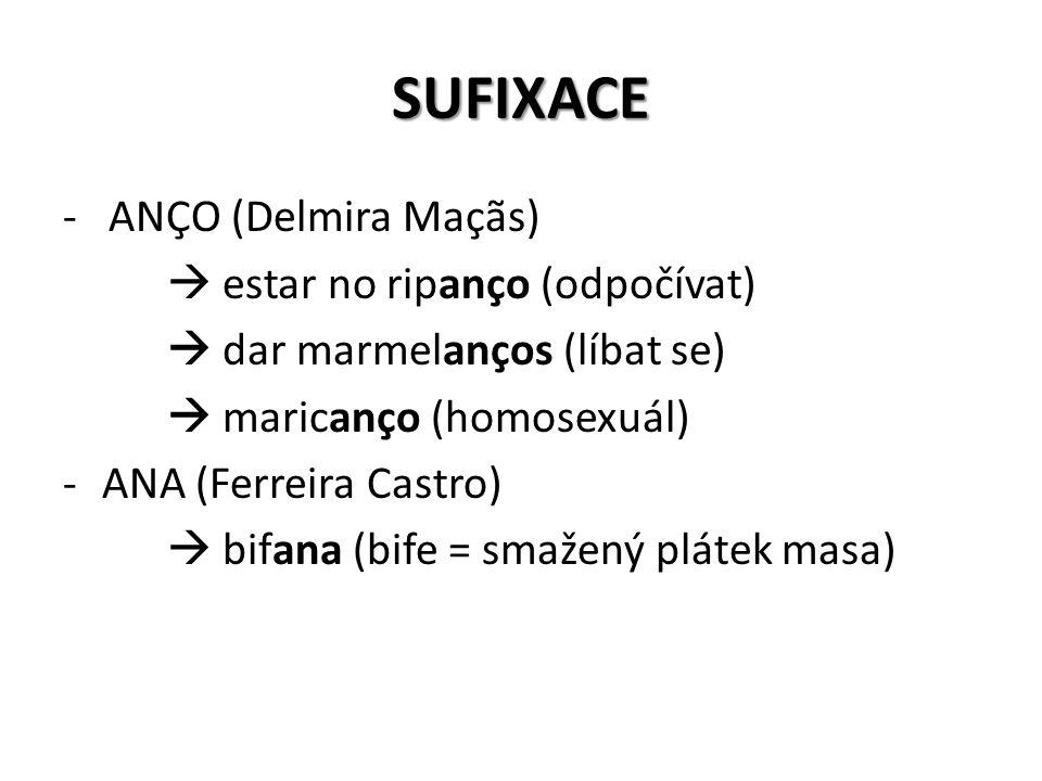 SUFIXACE - ANÇO (Delmira Maçãs)  estar no ripanço (odpočívat)  dar marmelanços (líbat se)  maricanço (homosexuál) -ANA (Ferreira Castro)  bifana (bife = smažený plátek masa)