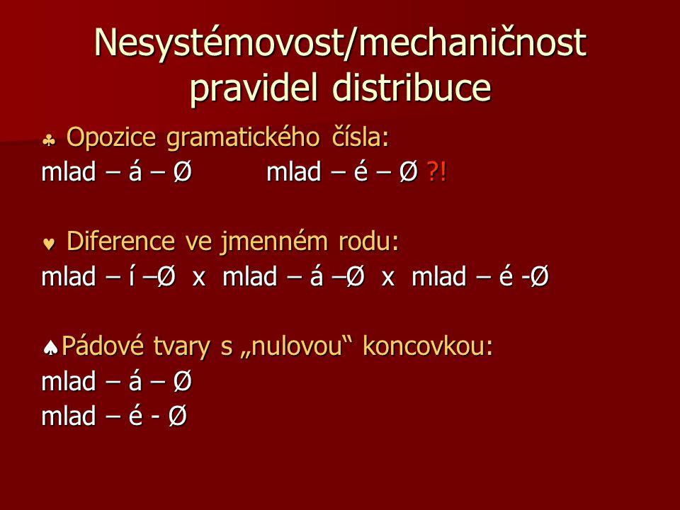 Nesystémovost/mechaničnost pravidel distribuce  Opozice gramatického čísla: mlad – á – Ø mlad – é – Ø ?! Diference ve jmenném rodu: Diference ve jmen