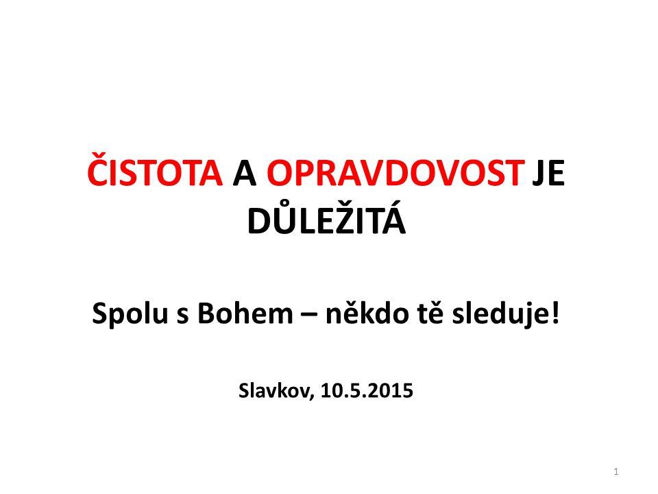ČISTOTA A OPRAVDOVOST JE DŮLEŽITÁ Spolu s Bohem – někdo tě sleduje! Slavkov, 10.5.2015 1