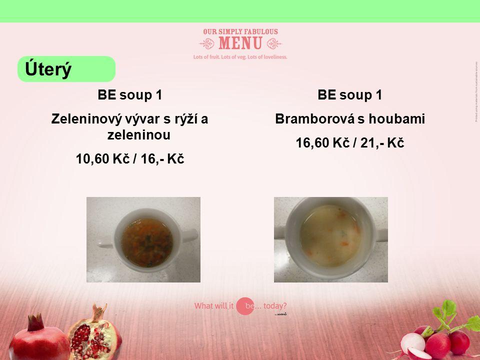 BE soup 1 Zeleninový vývar s rýží a zeleninou 10,60 Kč / 16,- Kč BE soup 1 Bramborová s houbami 16,60 Kč / 21,- Kč Úterý