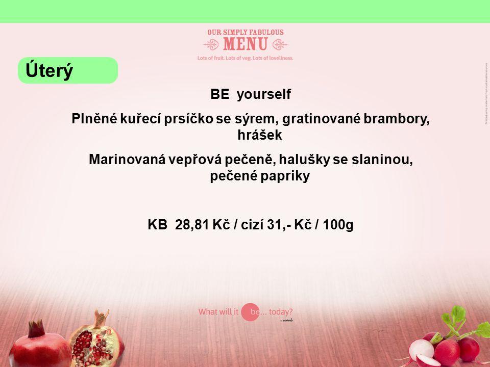 BE yourself Plněné kuřecí prsíčko se sýrem, gratinované brambory, hrášek Marinovaná vepřová pečeně, halušky se slaninou, pečené papriky KB 28,81 Kč / cizí 31,- Kč / 100g Úterý