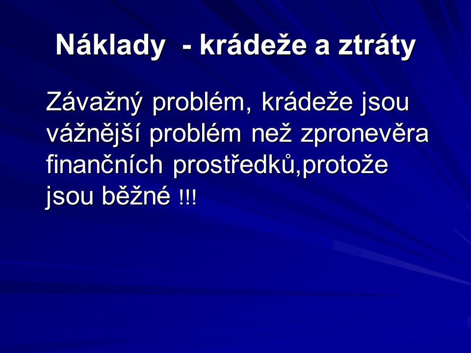 Náklady - krádeže a ztráty Závažný problém, krádeže jsou vážnější problém než zpronevěra finančních prostředků,protože jsou běžné !!!