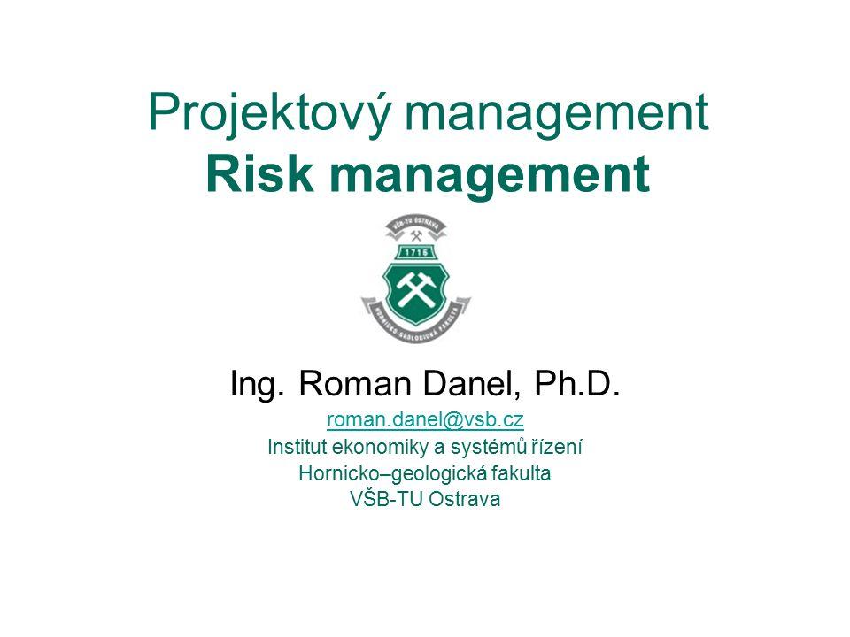 Projektový management Risk management Ing. Roman Danel, Ph.D. roman.danel@vsb.cz Institut ekonomiky a systémů řízení Hornicko–geologická fakulta VŠB-T