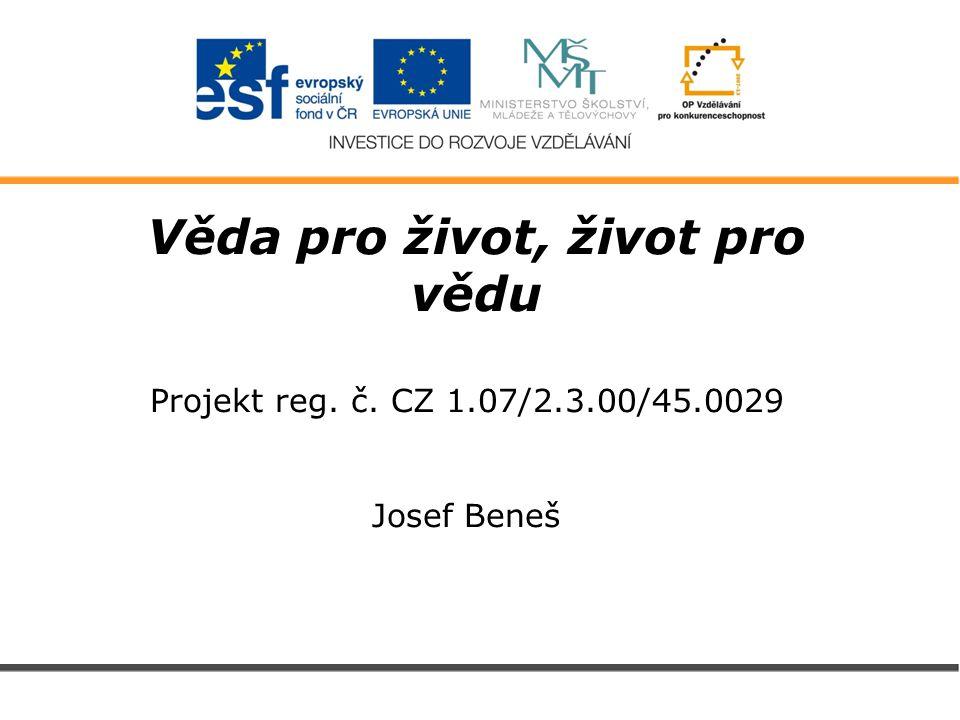 Věda pro život, život pro vědu Projekt reg. č. CZ 1.07/2.3.00/45.0029 Josef Beneš