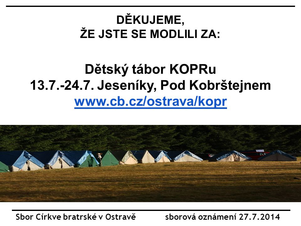 Sbor Církve bratrské v Ostravě sborová oznámení 27.7.2014 DĚKUJEME, ŽE JSTE SE MODLILI ZA: Dětský tábor KOPRu 13.7.-24.7.