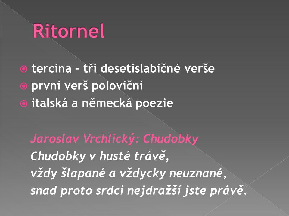  tercína – tři desetislabičné verše  první verš poloviční  italská a německá poezie Jaroslav Vrchlický: Chudobky Chudobky v husté trávě, vždy šlapa