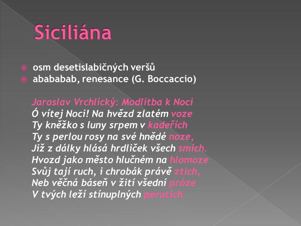  osm desetislabičných veršů  abababab, renesance (G. Boccaccio) Jaroslav Vrchlický: Modlitba k Noci Ó vítej Noci! Na hvězd zlatém voze Ty kněžko s l