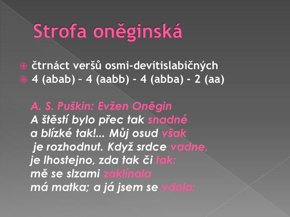  čtrnáct veršů osmi-devítislabičných  4 (abab) – 4 (aabb) - 4 (abba) - 2 (aa) A. S. Puškin: Evžen Oněgin A štěstí bylo přec tak snadné a blízké tak!