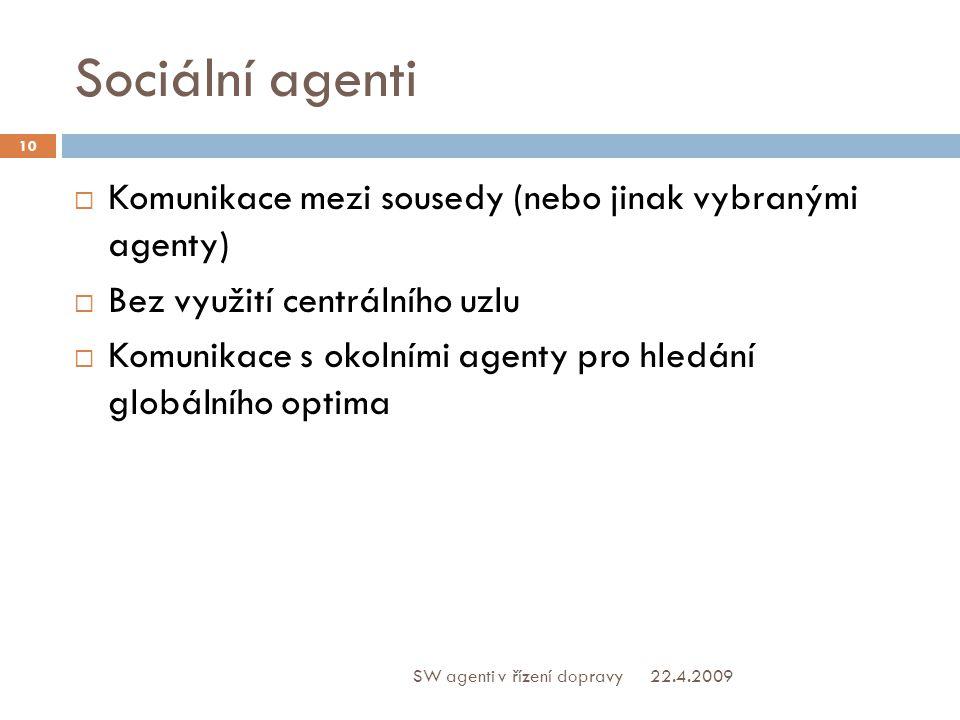 Sociální agenti  Komunikace mezi sousedy (nebo jinak vybranými agenty)  Bez využití centrálního uzlu  Komunikace s okolními agenty pro hledání globálního optima 22.4.2009 10 SW agenti v řízení dopravy