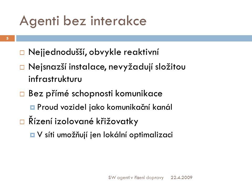 Agenti bez interakce  Nejjednodušší, obvykle reaktivní  Nejsnazší instalace, nevyžadují složitou infrastrukturu  Bez přímé schopnosti komunikace  Proud vozidel jako komunikační kanál  Řízení izolované křižovatky  V síti umožňují jen lokální optimalizaci 22.4.2009 5 SW agenti v řízení dopravy