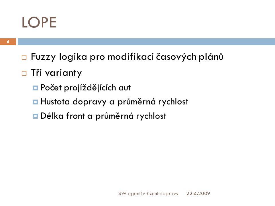 LOPE  Fuzzy logika pro modifikaci časových plánů  Tři varianty  Počet projíždějících aut  Hustota dopravy a průměrná rychlost  Délka front a průměrná rychlost 22.4.2009 6 SW agenti v řízení dopravy