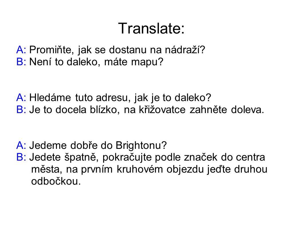 Translate: A: Promiňte, jak se dostanu na nádraží? B: Není to daleko, máte mapu? A: Hledáme tuto adresu, jak je to daleko? B: Je to docela blízko, na