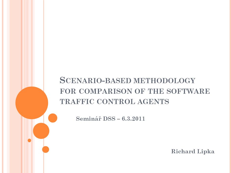 S CENARIO - BASED METHODOLOGY FOR COMPARISON OF THE SOFTWARE TRAFFIC CONTROL AGENTS Seminář DSS – 6.3.2011 Richard Lipka