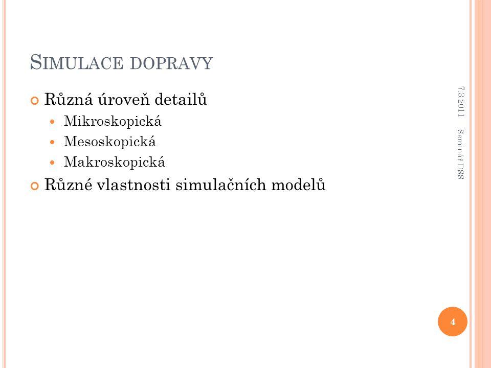 S IMULACE DOPRAVY Různá úroveň detailů Mikroskopická Mesoskopická Makroskopická Různé vlastnosti simulačních modelů 7.3.2011 4 Seminář DSS